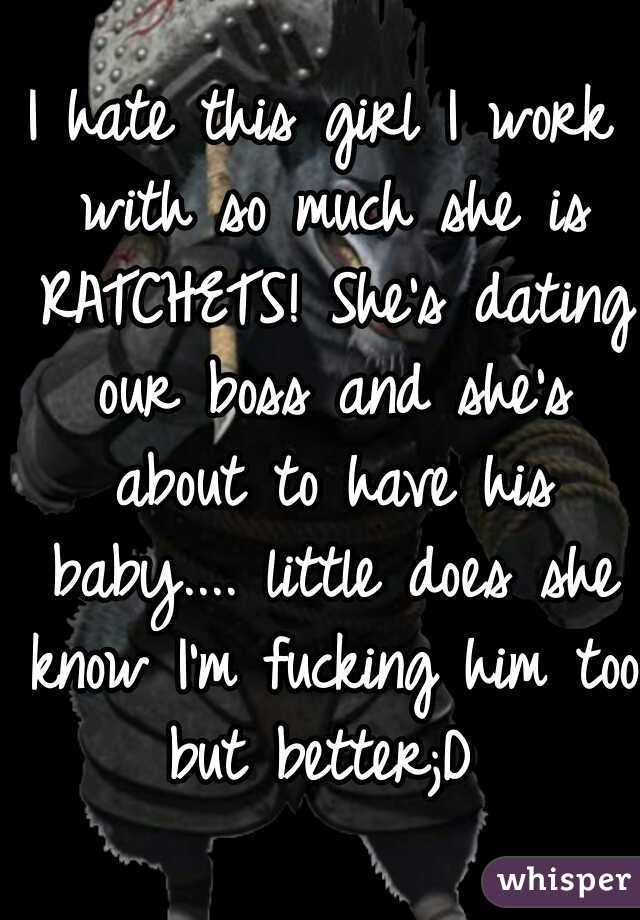 I hate this girl I work with so much she is RATCHETS! She's dating our boss and she's about to have his baby.... little does she know I'm fucking him too but better;D