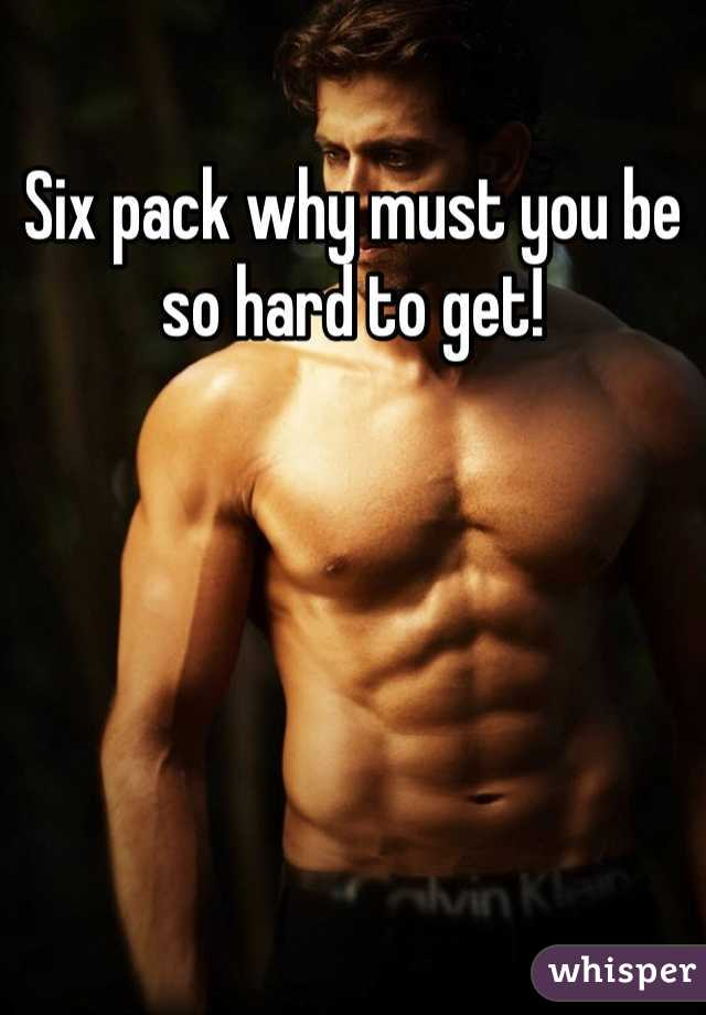 Six pack why must you be so hard to get!