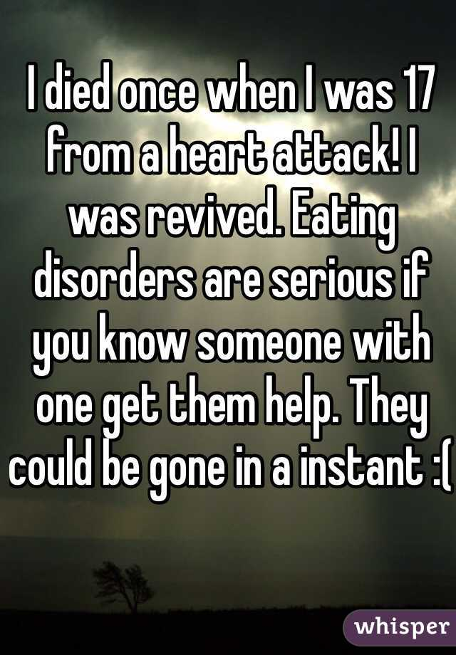 I died once when I was 17 from a heart attack! I was revived. Eating disorders are serious if you know someone with one get them help. They could be gone in a instant :(