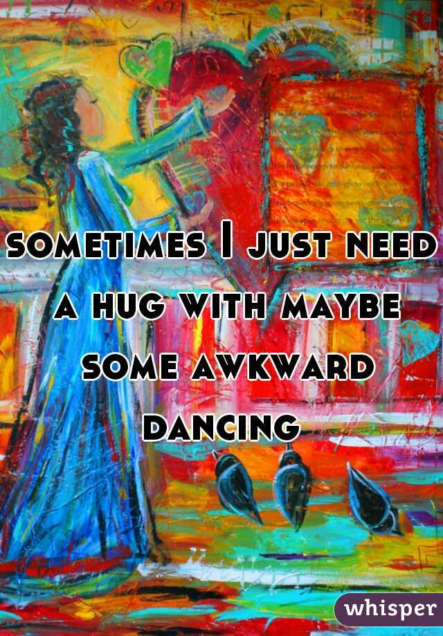 sometimes I just need a hug with maybe some awkward dancing
