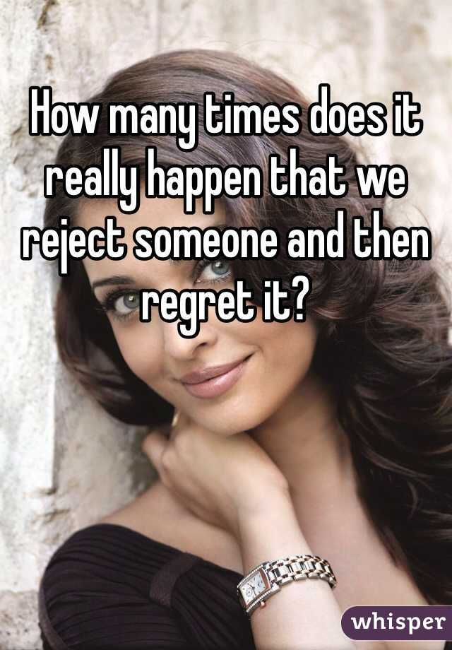 How many times does it really happen that we reject someone and then regret it?