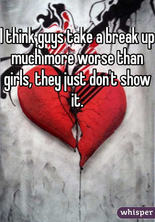I think guys take a break up  much more worse than girls, they just don't show it.