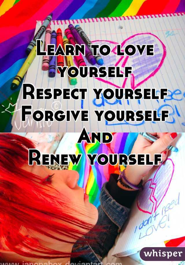 Learn to love yourself Respect yourself  Forgive yourself And Renew yourself