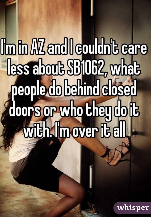 I'm in AZ and I couldn't care less about SB1062, what people do behind closed doors or who they do it with. I'm over it all
