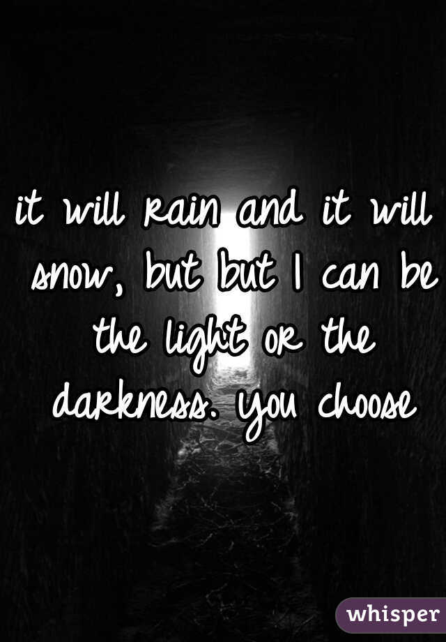 it will rain and it will snow, but but I can be the light or the darkness. you choose