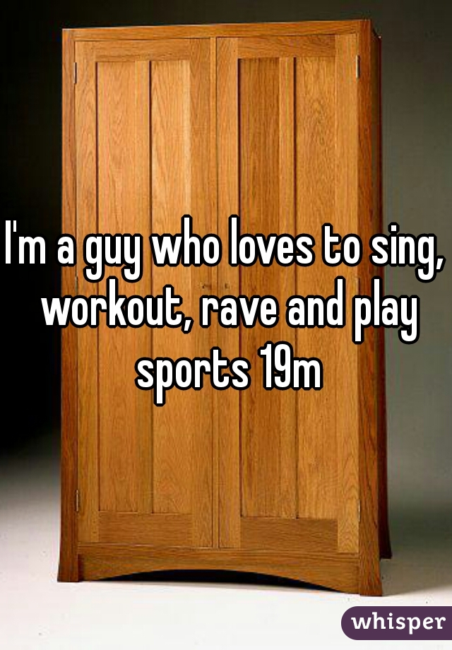 I'm a guy who loves to sing, workout, rave and play sports 19m