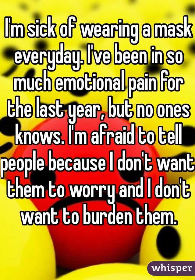 I'm sick of wearing a mask everyday. I've been in so much emotional pain for the last year, but no ones knows. I'm afraid to tell people because I don't want them to worry and I don't want to burden them.