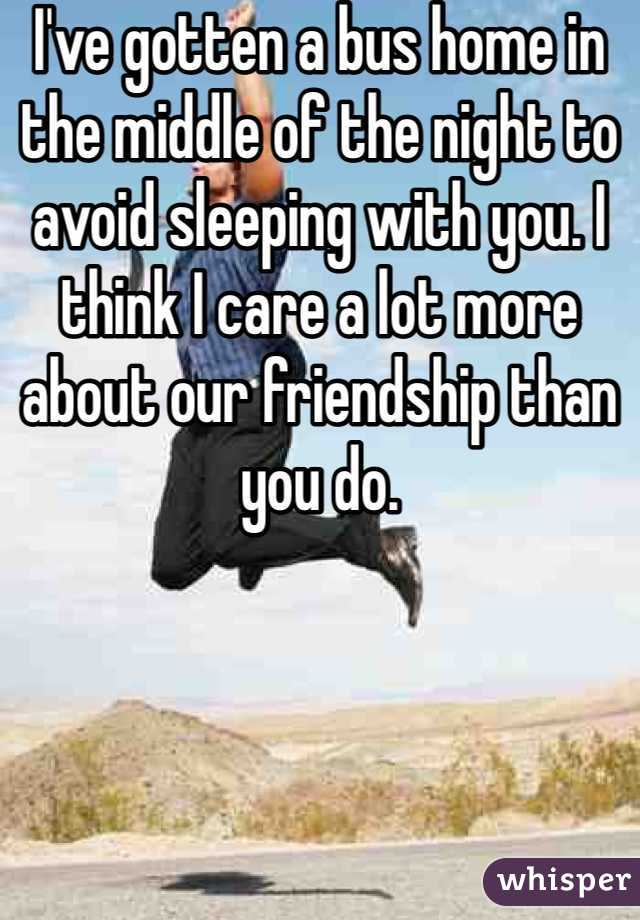 I've gotten a bus home in the middle of the night to avoid sleeping with you. I think I care a lot more about our friendship than you do.