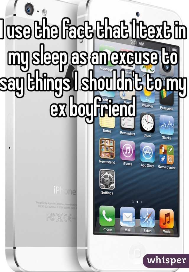 I use the fact that I text in my sleep as an excuse to say things I shouldn't to my ex boyfriend