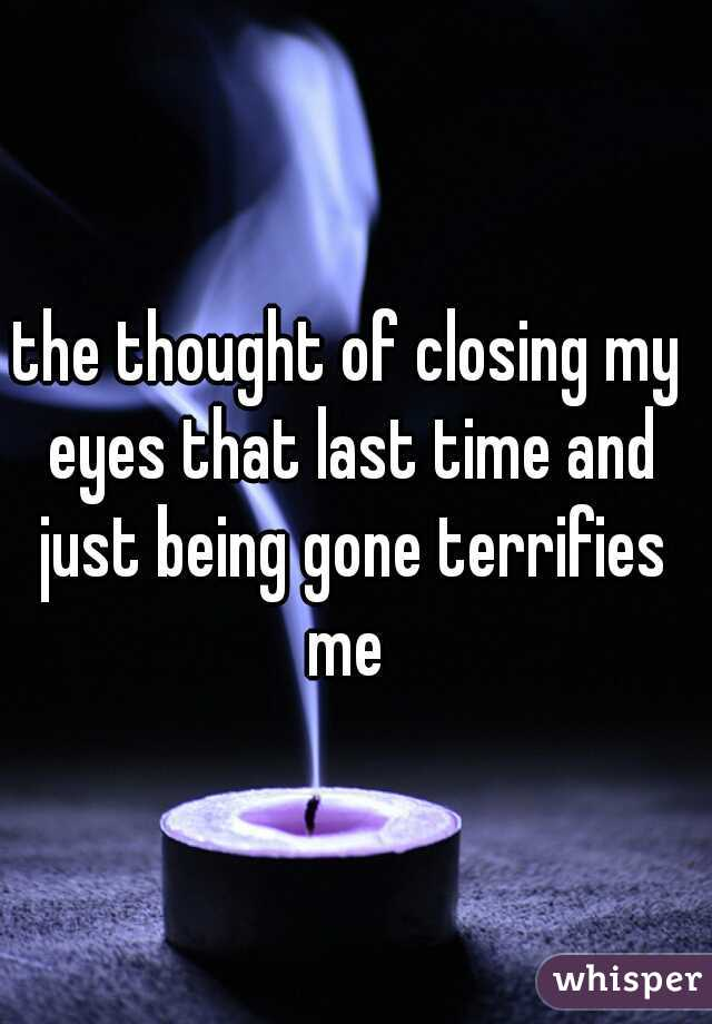 the thought of closing my eyes that last time and just being gone terrifies me