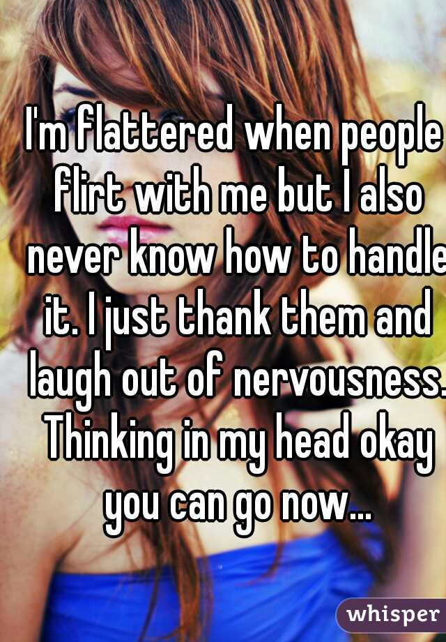 I'm flattered when people flirt with me but I also never know how to handle it. I just thank them and laugh out of nervousness. Thinking in my head okay you can go now...
