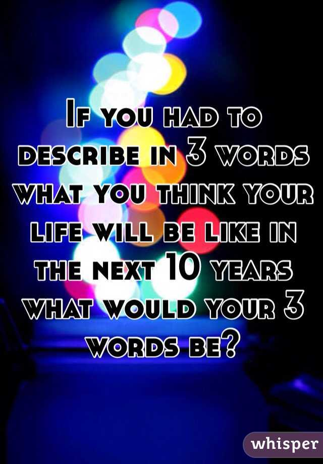 If you had to describe in 3 words what you think your life will be like in the next 10 years what would your 3 words be?