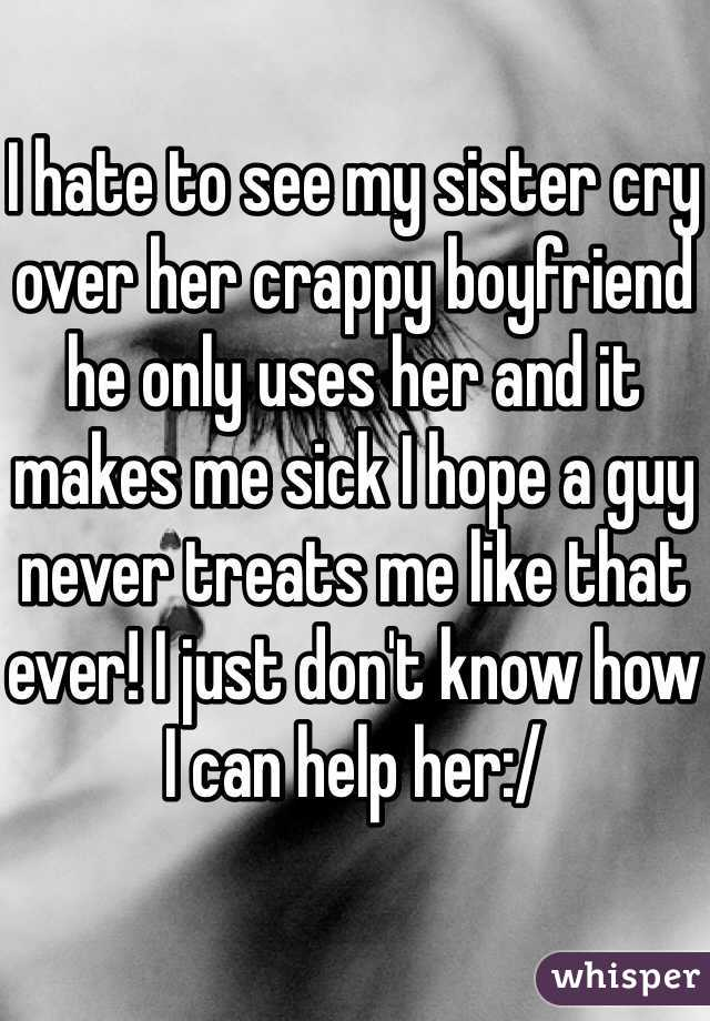I hate to see my sister cry over her crappy boyfriend he only uses her and it makes me sick I hope a guy never treats me like that ever! I just don't know how I can help her:/
