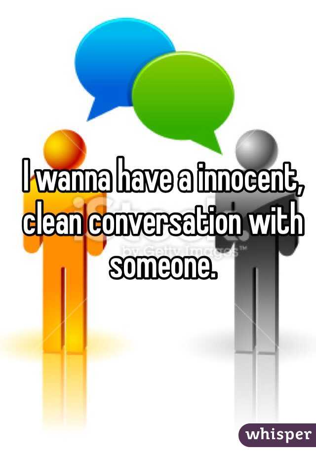 I wanna have a innocent, clean conversation with someone.