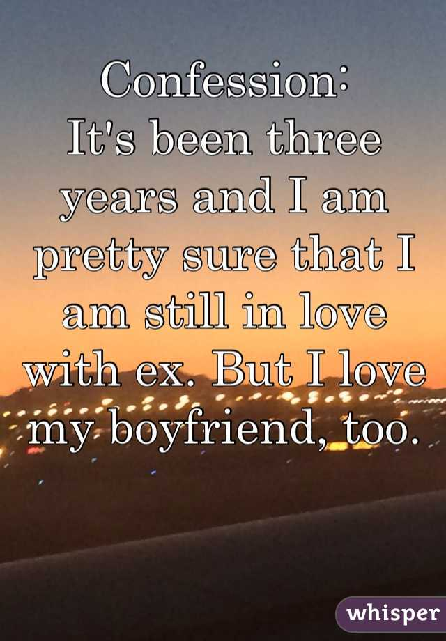 Confession:  It's been three years and I am pretty sure that I am still in love with ex. But I love my boyfriend, too.