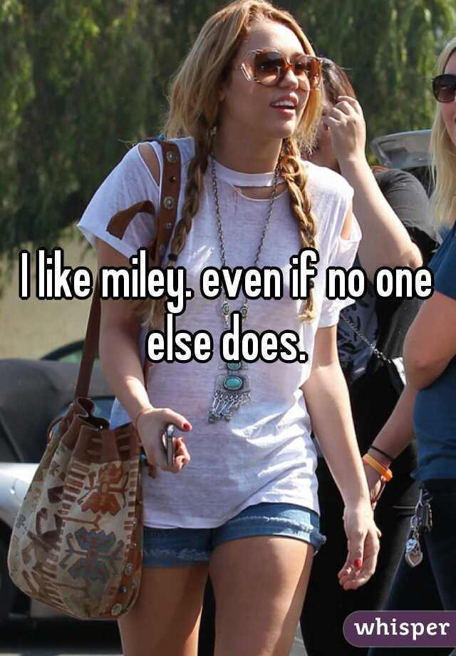 I like miley. even if no one else does.