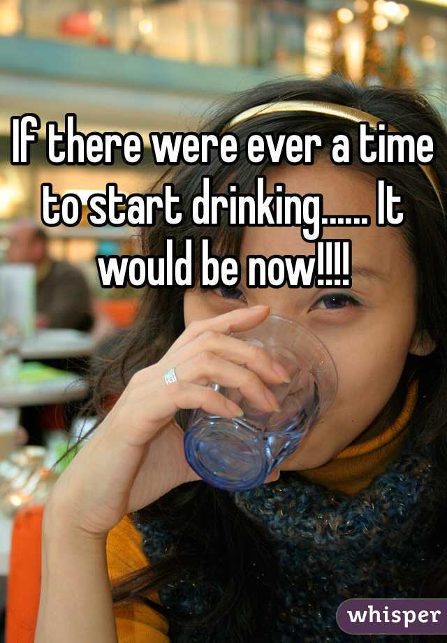 If there were ever a time to start drinking...... It would be now!!!!