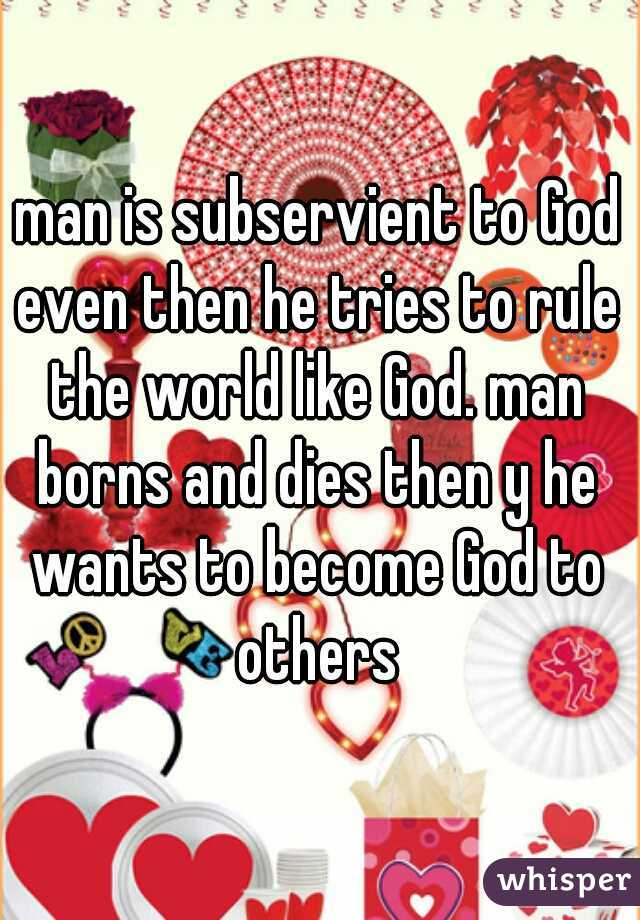 man is subservient to God even then he tries to rule the world like God. man borns and dies then y he wants to become God to others