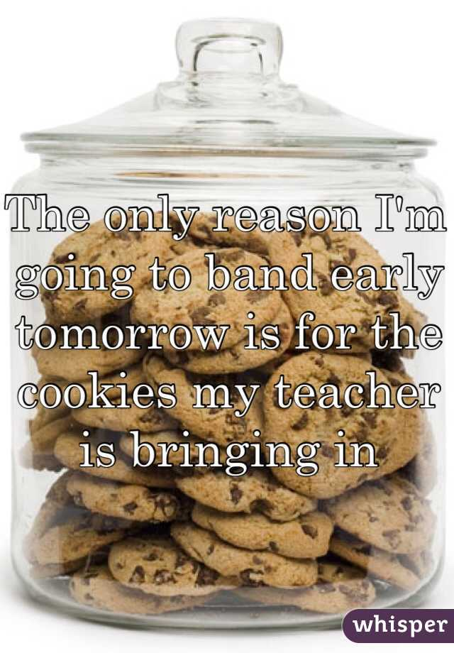 The only reason I'm going to band early tomorrow is for the cookies my teacher is bringing in