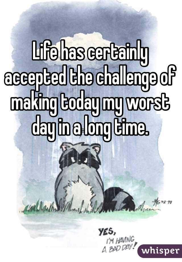 Life has certainly accepted the challenge of making today my worst day in a long time.
