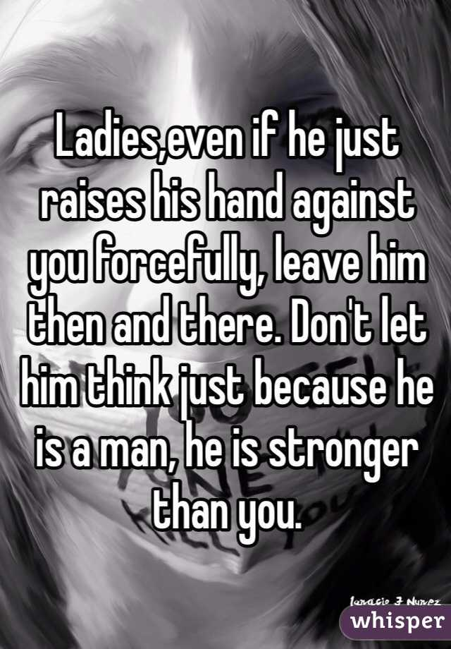 Ladies,even if he just raises his hand against you forcefully, leave him then and there. Don't let him think just because he is a man, he is stronger than you.