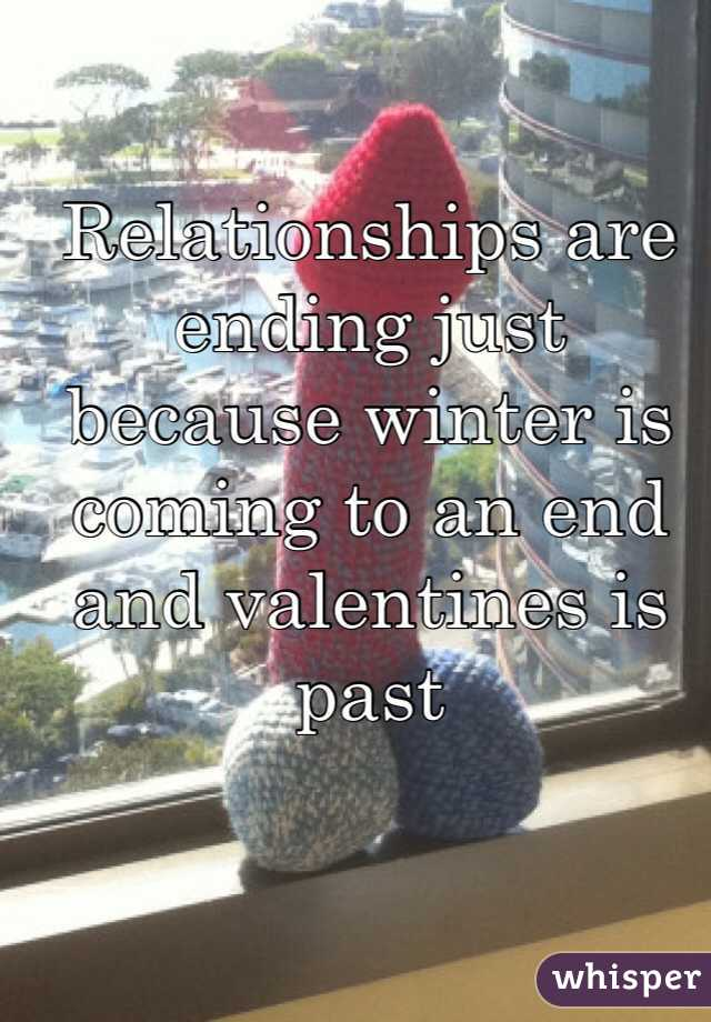 Relationships are ending just because winter is coming to an end and valentines is past