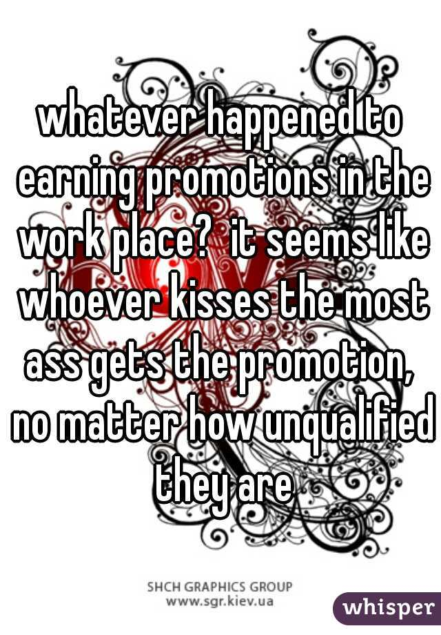 whatever happened to earning promotions in the work place?  it seems like whoever kisses the most ass gets the promotion,  no matter how unqualified they are