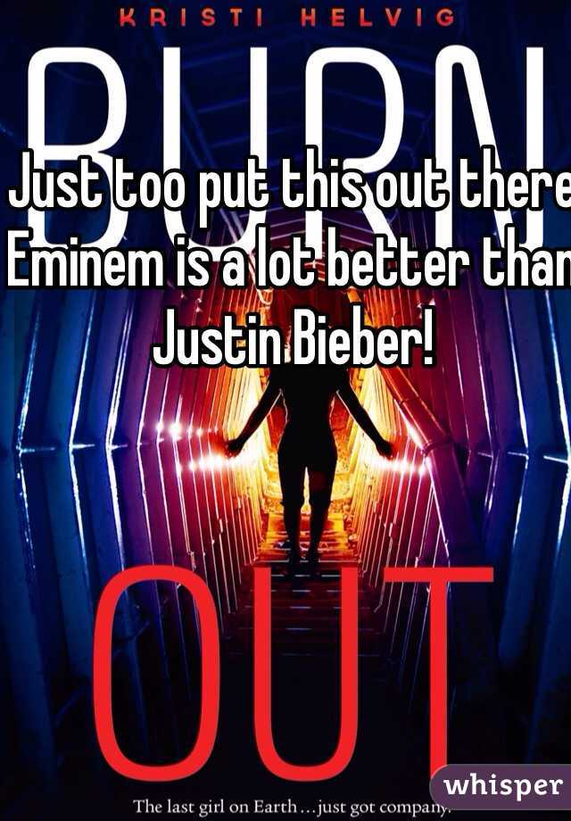 Just too put this out there Eminem is a lot better than Justin Bieber!