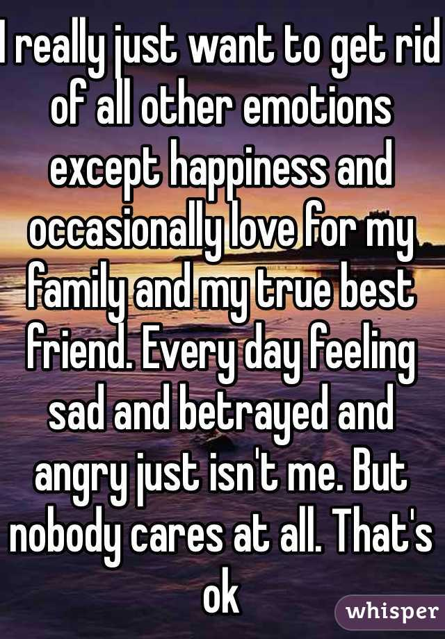 I really just want to get rid of all other emotions except happiness and occasionally love for my family and my true best friend. Every day feeling sad and betrayed and angry just isn't me. But nobody cares at all. That's ok