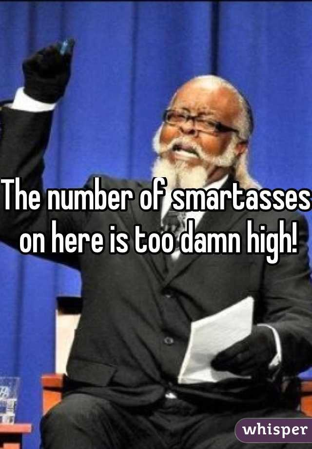 The number of smartasses on here is too damn high!
