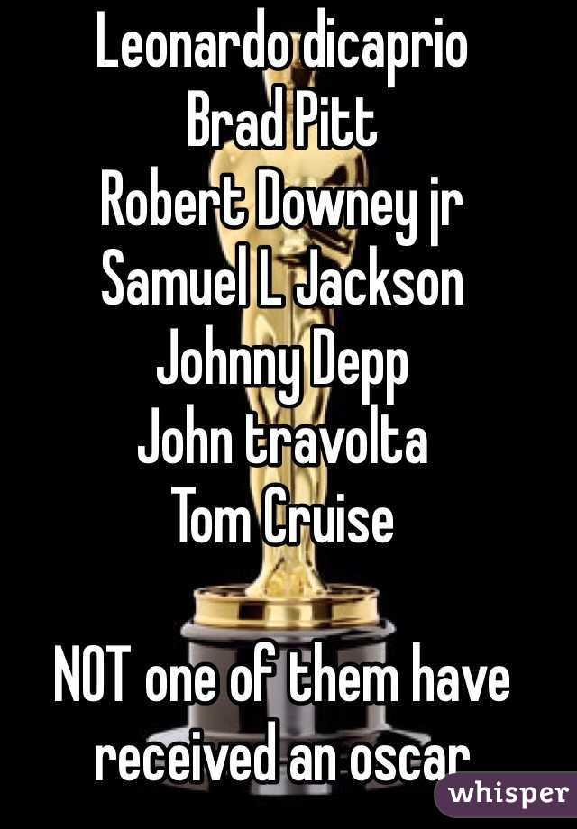 Leonardo dicaprio  Brad Pitt  Robert Downey jr  Samuel L Jackson Johnny Depp John travolta Tom Cruise  NOT one of them have received an oscar