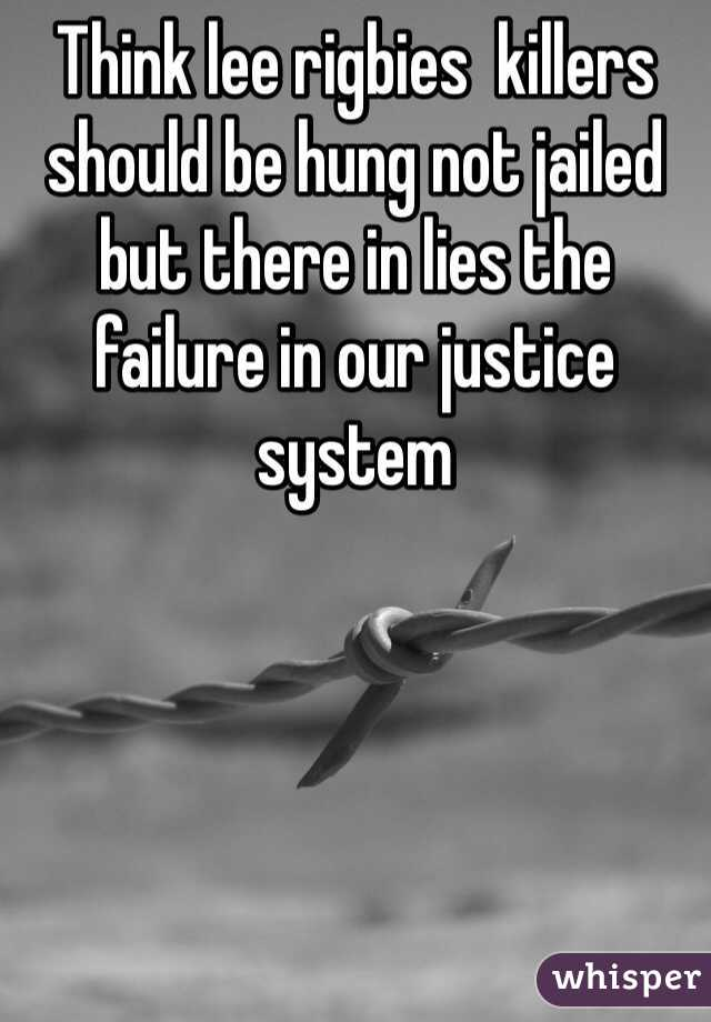 Think lee rigbies  killers should be hung not jailed but there in lies the failure in our justice system