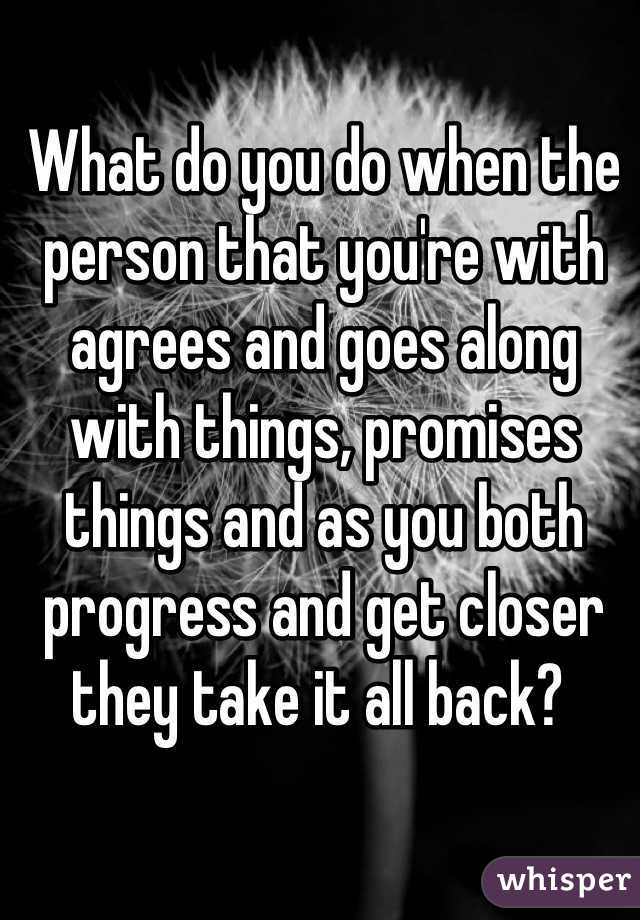 What do you do when the person that you're with agrees and goes along with things, promises things and as you both progress and get closer they take it all back?