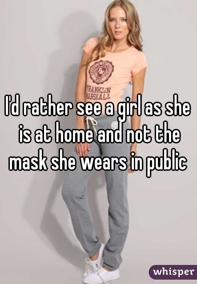 I'd rather see a girl as she is at home and not the mask she wears in public