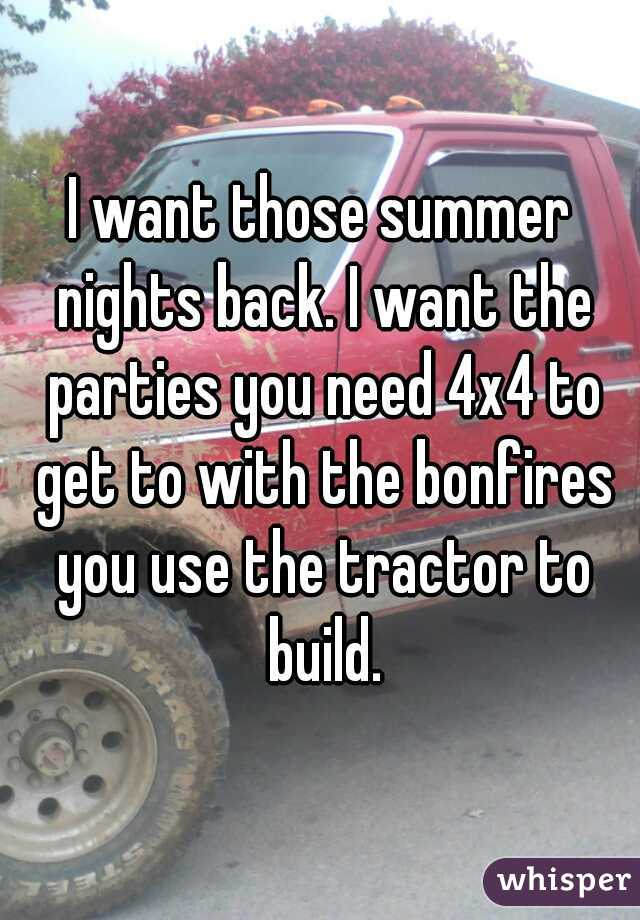 I want those summer nights back. I want the parties you need 4x4 to get to with the bonfires you use the tractor to build.