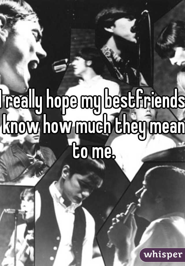 I really hope my bestfriends know how much they mean to me.