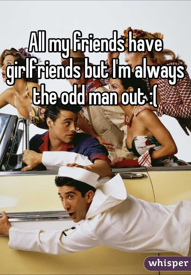 All my friends have girlfriends but I'm always the odd man out :(