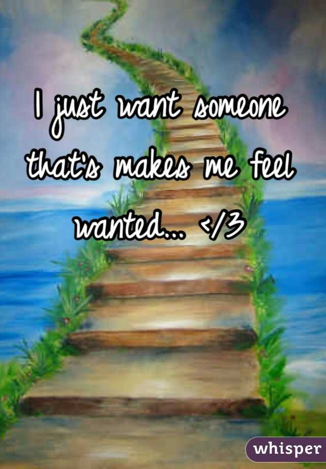 I just want someone that's makes me feel wanted... </3