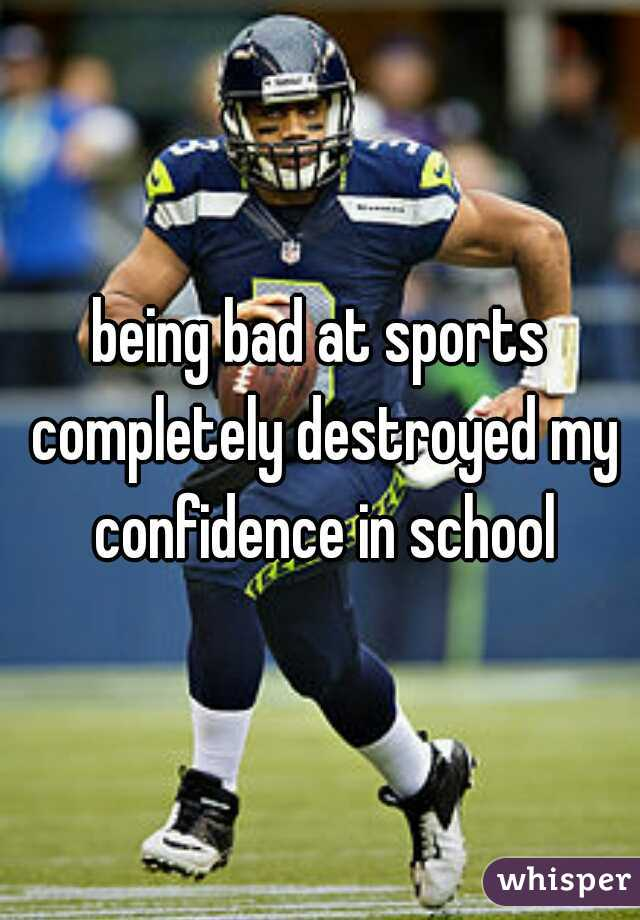 being bad at sports completely destroyed my confidence in school