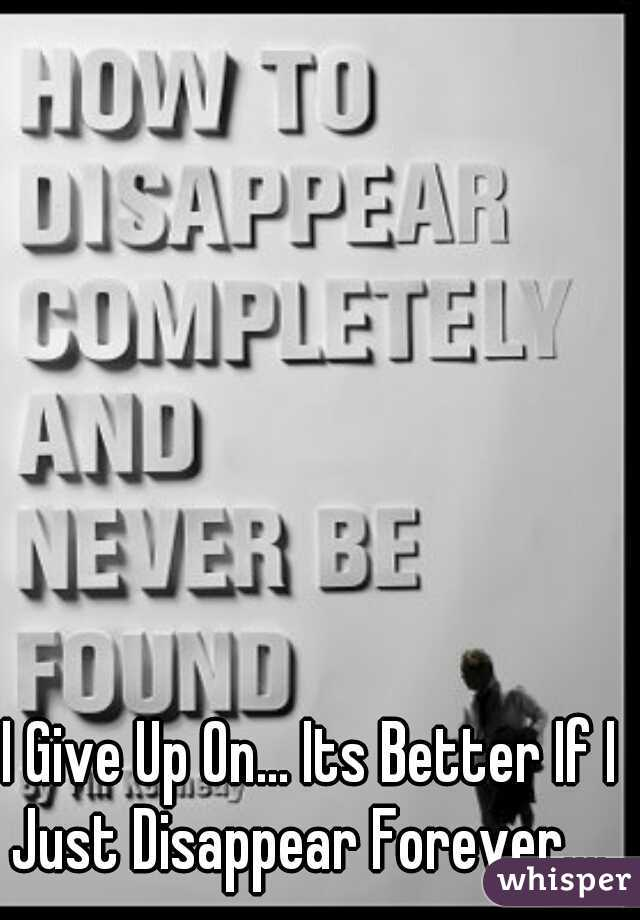 I Give Up On... Its Better If I Just Disappear Forever....