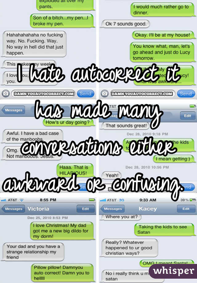 I hate autocorrect it has made many conversations either awkward or confusing.