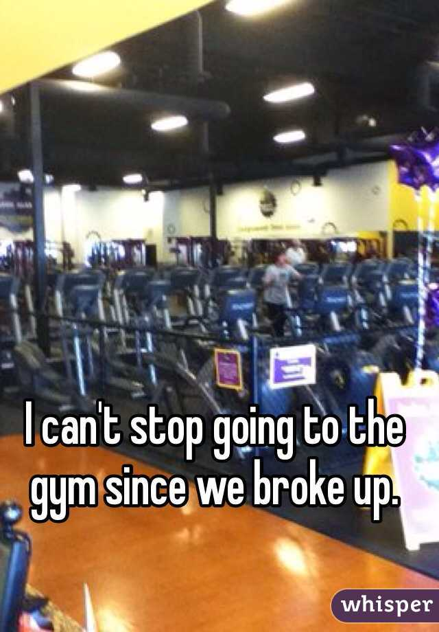 I can't stop going to the gym since we broke up.