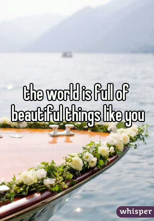 the world is full of beautiful things like you