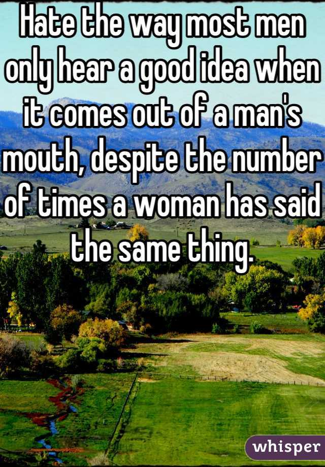 Hate the way most men only hear a good idea when it comes out of a man's mouth, despite the number of times a woman has said the same thing.