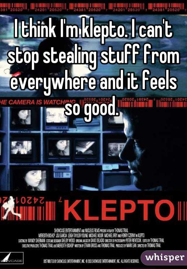 I think I'm klepto. I can't stop stealing stuff from everywhere and it feels so good.