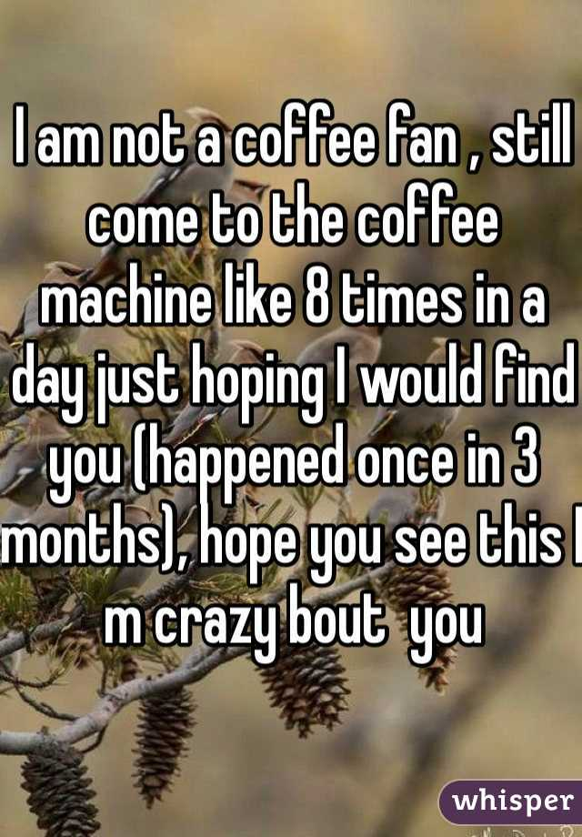 I am not a coffee fan , still come to the coffee machine like 8 times in a day just hoping I would find you (happened once in 3 months), hope you see this I m crazy bout  you
