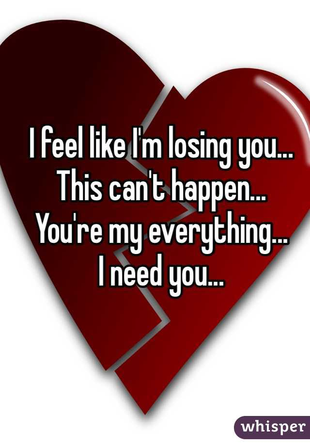 I feel like I'm losing you... This can't happen... You're my everything... I need you...