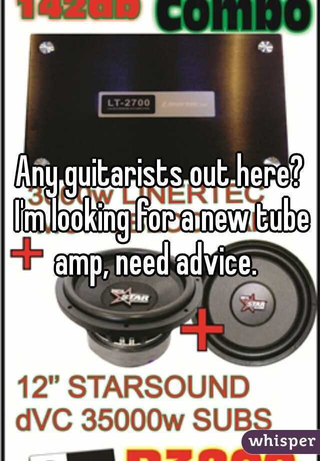 Any guitarists out here? I'm looking for a new tube amp, need advice.