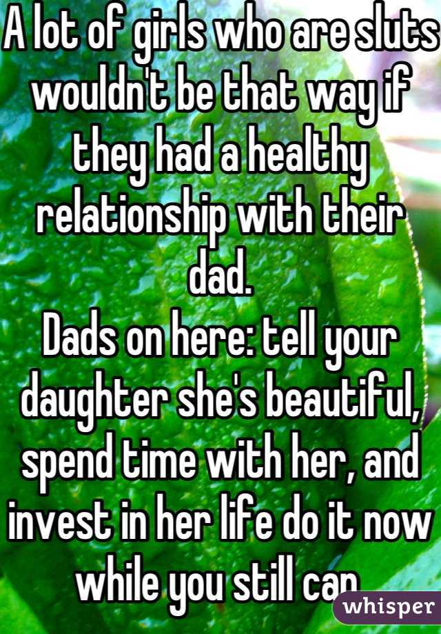 A lot of girls who are sluts wouldn't be that way if they had a healthy relationship with their dad. Dads on here: tell your daughter she's beautiful, spend time with her, and invest in her life do it now while you still can.