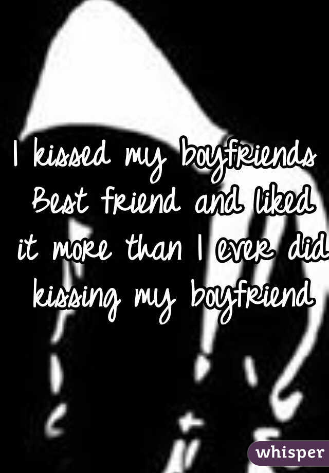 I kissed my boyfriends Best friend and liked it more than I ever did kissing my boyfriend